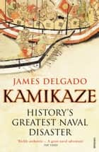 Kamikaze - History's Greatest Naval Disaster ebook by James Delgado