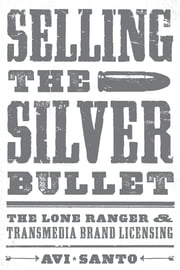 Selling the Silver Bullet - The Lone Ranger and Transmedia Brand Licensing ebook by Avi Santo