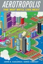 Aerotropolis - The Way We'll Live Next ebook by John D. Kasarda, Greg Lindsay