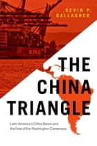 The China Triangle - Latin America's China Boom and the Fate of the Washington Consensus eBook by Kevin P. Gallagher