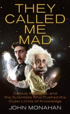 They Called Me Mad - Genius, Madness, and the Scientists Who Pushed the Outer Limits of Knowledge ebook by John Monahan