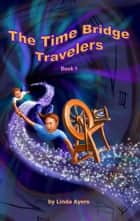 The Time Bridge Travelers - Book 1 ebook by Linda Ayers