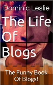 The Life Of Blogs - The Free Book Of Silly Blogs! ebook by Dominic Leslie