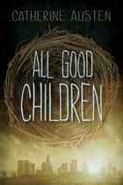 All Good Children ebook by Catherine Austen
