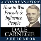 How to Win Friends & Influence People - A Condensation from the Book audiobook by Dale Carnegie