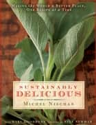 Sustainably Delicious - Making the World a Better Place, One Recipe at a Time ebook by Michel Nischan, Mary Goodbody
