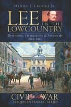 Lee in the Lowcountry - Defending Charleston & Savannah, 1861-1862 ebook by Daniel J. Crooks Jr.