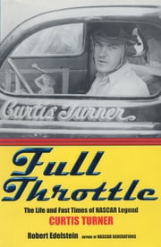 Full Throttle: The Life and Fast Times of Nascar Legend Curtis Turner ebook by Robert Edelstein