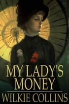 My Lady's Money - An Episode in the Life of a Young Girl ebook by Wilkie Collins
