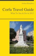 Corfu, Greece Travel Guide - What To See & Do ebook by Joshua Houghton