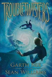 Troubletwisters: Book 1 ebook by Garth Nix, Sean Williams