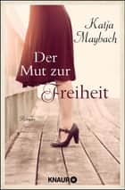 Der Mut zur Freiheit - Roman ebook by Katja Maybach