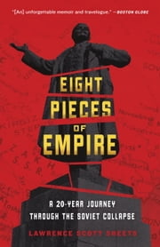 Eight Pieces of Empire - A 20-Year Journey Through the Soviet Collapse ebook by Lawrence Scott Sheets