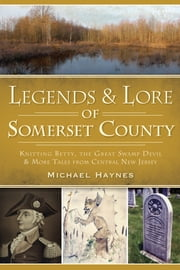 Legends & Lore of Somerset County - Knitting Betty, the Great Swamp Devil and More Tales from Central New Jersey ebook by Michael Haynes