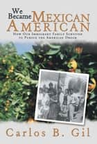 We Became Mexican American ebook by Carlos B. Gil
