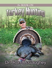 The Book on Turkey Hunting ebook by McGaughey, Dr. Ron