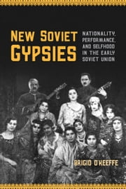 New Soviet Gypsies - Nationality, Performance, and Selfhood in the Early Soviet Union ebook by Brigid O'Keeffe