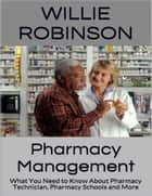 Pharmacy Management: What You Need to Know About Pharmacy Technician, Pharmacy Schools and More ebook by Willie Robinson