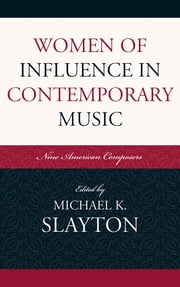 Women of Influence in Contemporary Music - Nine American Composers ebook by Michael K. Slayton