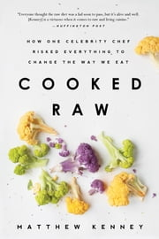 Cooked Raw - How One Celebrity Chef Risked Everything to Change the Way We Eat ebook by Matthew Kenney