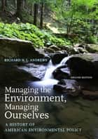 Managing the Environment, Managing Ourselves ebook by Richard N. L. Andrews