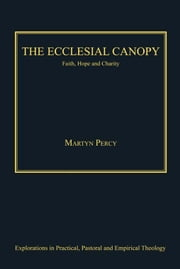 The Ecclesial Canopy - Faith, Hope, Charity ebook by Very Revd Prof Martyn Percy,Revd Jeff Astley,Revd Canon Leslie J Francis,Dr Nicola Slee