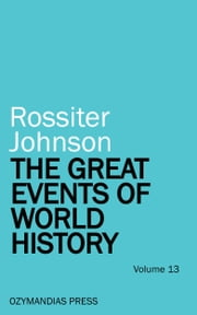The Great Events of World History - Volume 13 ebook by Rossiter Johnson