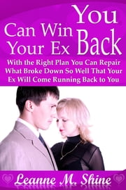 You Can Win Your Ex Back - With the Right Plan You Can Repair What Broke Down So Well That Your Ex Will Come Running Back to You ebook by Leanne  M. Shine