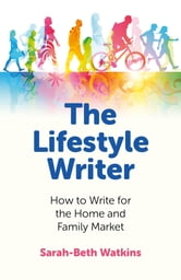 The Lifestyle Writer - How to Write for the Home and Family Market ebook by Sarah-Beth Watkins