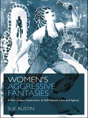 Women's Aggressive Fantasies - A Post-Jungian Exploration of Self-Hatred, Love and Agency ebook by Sue Austin