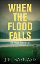 When the Flood Falls - The Falls Mysteries ebook by