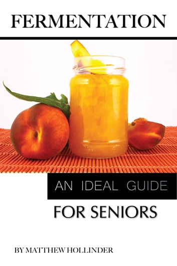 Fermentation: An Ideal Guide for Seniors ebook by Matthew Hollinder