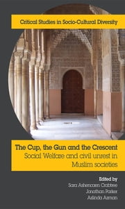 The Cup, the Gun and the Crescent: Social Welfare and Civil Unrest in Muslim Societies ebook by Sara Ashencaen Crabtree,Jonathan Parker,Aslinda Asman
