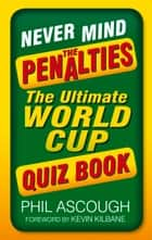 Never Mind the Penalties - The Ultimate World Cup Quiz Book ebook by Phil Ascough, Kevin Kilbane