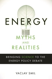 Energy Myths and Realities - Bringing Science to the Energy Policy Debate ebook by Vaclav Smil