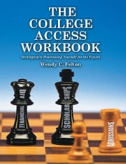 THE COLLEGE ACCESS WORKBOOK - Strategically Positioning Yourself for the Future ebook by Wendy C. Felton