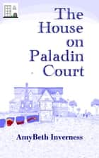 The House on Paladin Court ebook by AmyBeth Inverness