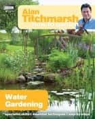 Alan Titchmarsh How to Garden: Water Gardening ebook by Alan Titchmarsh
