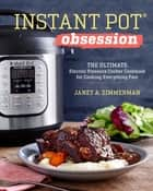 Instant Pot® Obsession - The Ultimate Electric Pressure Cooker Cookbook for Cooking Everything Fast ebook by Janet A. Zimmerman