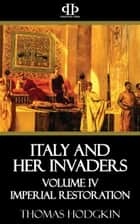 Italy and Her Invaders - Volume IV - Imperial Restoration ebook by Thomas Hodgkin