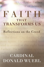 Faith That Transforms Us - Reflections on the Creed ebook by Cardinal Donald