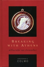 Breaking with Athens - Alfarabi as Founder ebook by Christopher A. Colmo