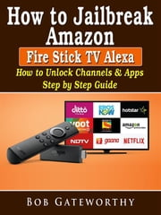 How To Jailbreak Amazon Fire Stick TV Alexa: How to Unlock Channels & Apps Step by Step Guide ebook by Bob Gateworthy