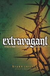 Extravagant: Living Out Your Response to God's Outrageous Love ebook by Bryan Jarrett,Mark Batterson
