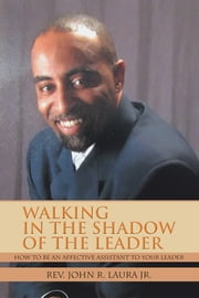 WALKING IN THE SHADOW OF THE LEADER - HOW TO BE AN AFFECTIVE ASSISTANT TO YOUR LEADER ebook by Rev. John R. Laura Jr.