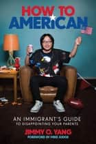 How to American - An Immigrant's Guide to Disappointing Your Parents eBook by Jimmy O. Yang, Mike Judge