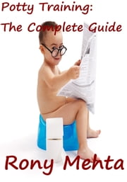 Potty Training: The Complete Guide ebook by Rony Mehta