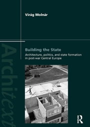 Building the State: Architecture, Politics, and State Formation in Postwar Central Europe ebook by Virag Molnar