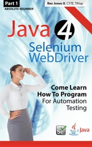 (Part 1) Absolute Beginner: Java 4 Selenium WebDriver: Come Learn How To Program For Automation Testing ebook by Rex Jones
