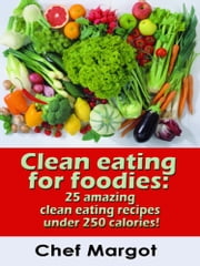 Clean Eating For Foodies: 25 Amazing Clean Eating Recipes Under 250 Calories! ebook by Chef Margot